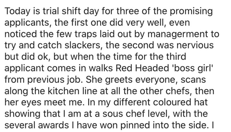 Text - Today is trial shift day for three of the promising applicants, the first one did very well, even noticed the few traps laid out by managerment to try and catch slackers, the second was nervious but did ok, but when the time for the third applicant comes in walks Red Headed 'boss girl' from previous job. She greets everyone, scans along the kitchen line at all the other chefs, then her eyes meet me. In my different coloured hat showing that I am at a sous chef level, with the several awar