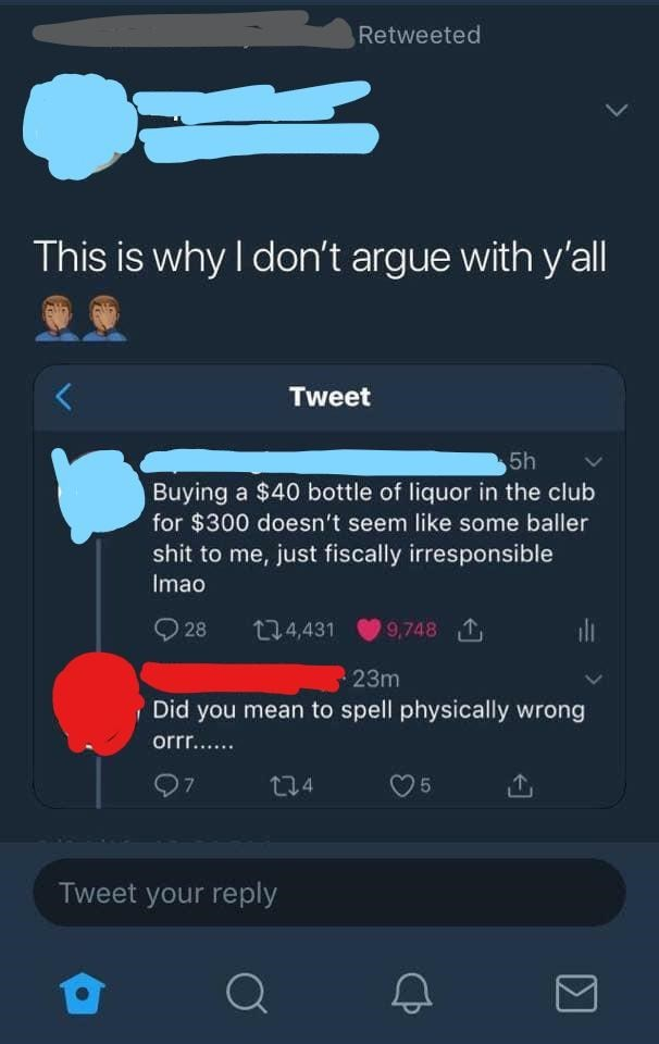 Text - Retweeted This is why I don't argue with y'all Tweet 5h Buying a $40 bottle of liquor in the club for $300 doesn't seem like some baller shit to me, just fiscally irresponsible Imao 28 274,431 9,748 1 23m Did you mean to spell physically wrong orr.. 07 274 Tweet your reply