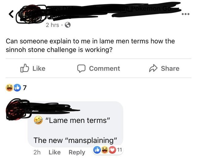 """Audio equipment - Pokemon Go 2 hrs · Can someone explain to me in lame men terms how the sinnoh stone challenge is working? O Like Comment A Share """"Lame men terms"""" The new """"mansplaining"""" OS011 2h Like Reply"""