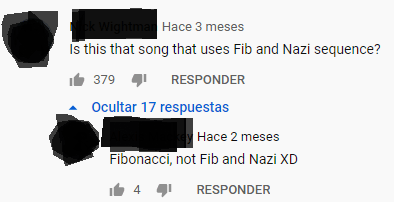 Text - k Wightman Hace 3 meses Is this that song that uses Fib and Nazi sequence? IL 379 RESPONDER Ocultar 17 respuestas Hace 2 meses Fibonacci, not Fib and Nazi XD 4 1 RESPONDER