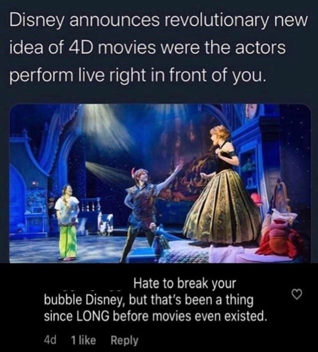 Text - Disney announces revolutionary new idea of 4D movies were the actors perform live right in front of you. Hate to break your bubble Disney, but that's been a thing since LONG before movies even existed. 4d 1 like Reply
