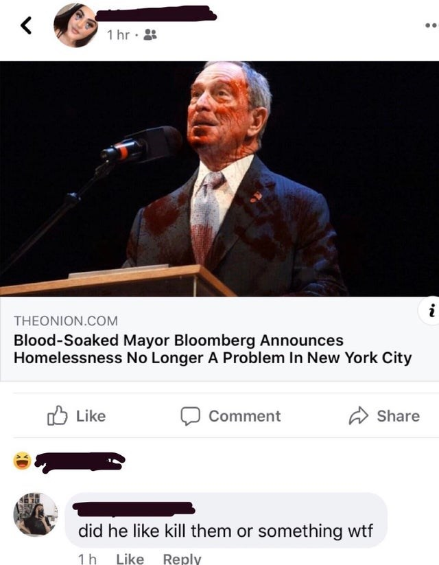 Photo caption - 1 hr · : THEONION.COM Blood-Soaked Mayor Bloomberg Announces Homelessness No Longer A Problem In New York City O Like Comment A Share did he like kill them or something wtf 1h Like Reply