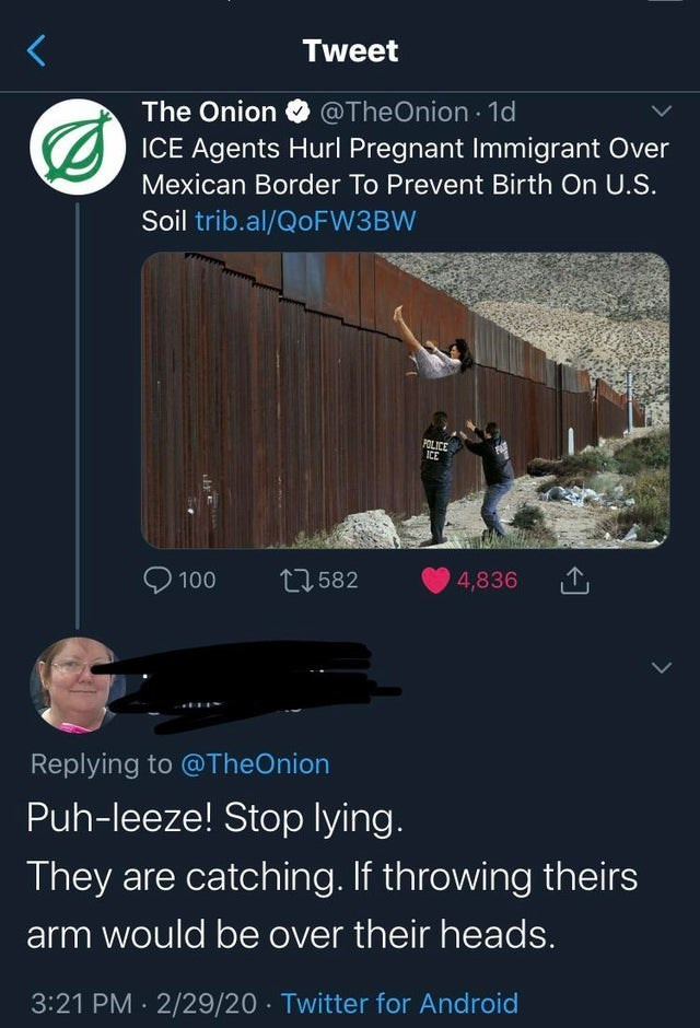 Text - Tweet The Onion @TheOnion · 1d ICE Agents Hurl Pregnant Immigrant Over Mexican Border To Prevent Birth On U.S. Soil trib.al/QOFW3BW POLICE ICE 9 100 17 582 4,836 Replying to @TheOnion Puh-leeze! Stop lying. They are catching. If throwing theirs arm would be over their heads. 3:21 PM · 2/29/20 · Twitter for Android