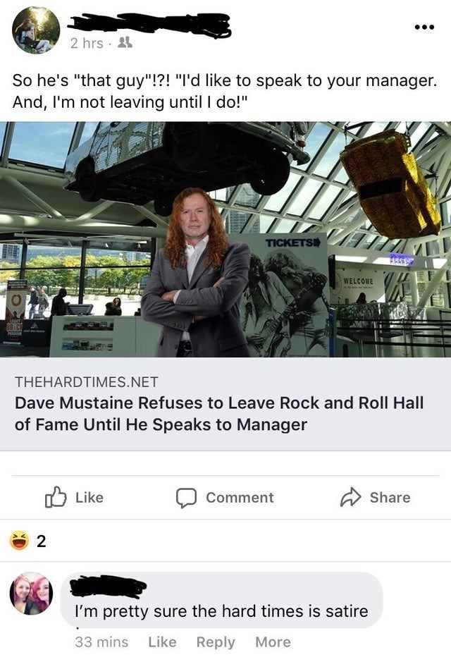 """2 hrs 4 So he's """"that guy""""!?! """"I'd like to speak to your manager. And, I'm not leaving until I do!"""" TICKETSI WELCOME BAIC 3101 THEHARDTIMES.NET Dave Mustaine Refuses to Leave Rock and Roll Hall of Fame Until He Speaks to Manager O Like Comment A Share 2 I'm pretty sure the hard times is satire 33 mins Like Reply More"""