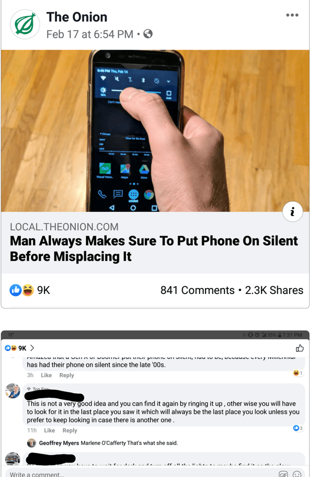 Text - The Onion Feb 17 at 6:54 PM • ☺ LUN T 14 LOCAL.THEONION.COM Man Always Makes Sure To Put Phone On Silent Before Misplacing It A 9K 841 Comments • 2.3K Shares O 6 35% 7:31 PM Os 9K > has had their phone on silent since the late '00s. 3h Like Reply * Ton This is not a very good idea and you can find it again by ringing it up, other wise you will have to look for it in the last place you saw it which will always be the last place you look unless you prefer to keep looking in case there is an