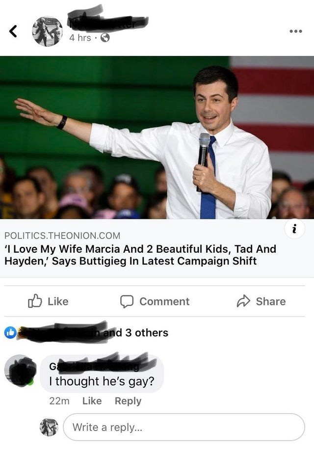Font - 4 hrs POLITICS.THEONION.COM I Love My Wife Marcia And 2 Beautiful Kids, Tad And Hayden, Says Buttigieg In Latest Campaign Shift O Like Comment Share n and 3 others I thought he's gay? 22m Like Reply Write a reply...
