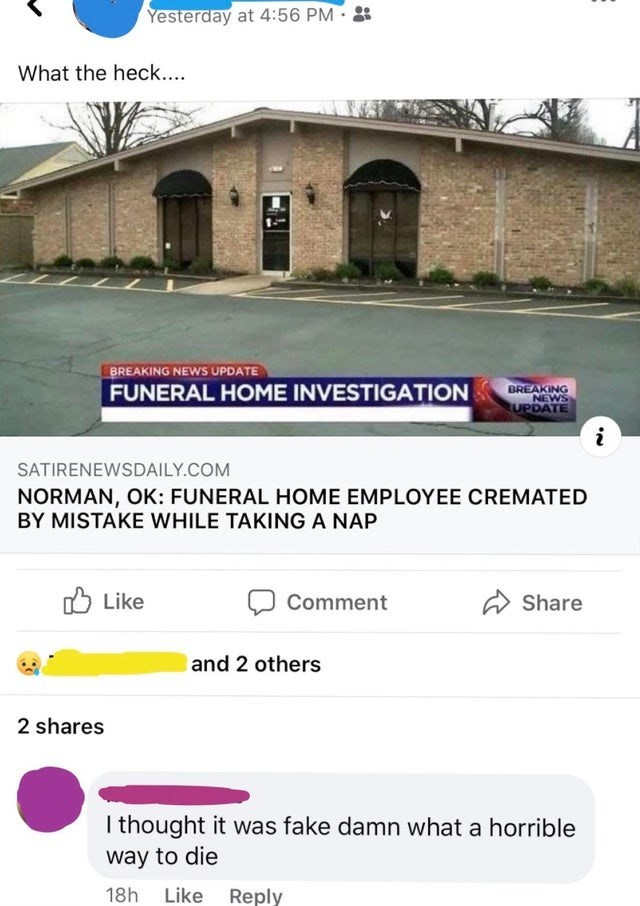 Text - Yesterday at 4:56 PM What the heck.... BREAKING NEWS UPDATE FUNERAL HOME INVESTIGATION BREAKING NEWS UPDATE SATIRENEWSDAILY.COM NORMAN, OK: FUNERAL HOME EMPLOYEE CREMATED BY MISTAKE WHILE TAKING A NAP O Like Comment A Share and 2 others 2 shares I thought it was fake damn what a horrible way to die 18h Like Reply