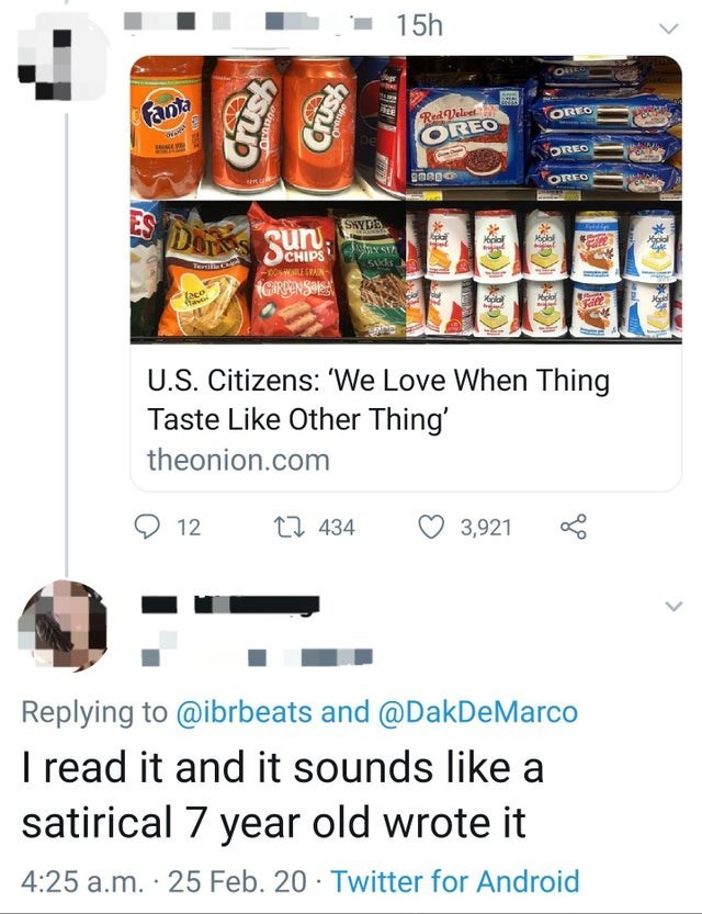 Font - 15h OREO Fanta OREO OREO DE OREO OREO ES DOS Sun SHYDE AY STA Hplal CHIPS 500WaLE SRAIN- GARPENSOLA faco lave Fall U.S. Citizens: 'We Love When Thing Taste Like Other Thing' theonion.com O 12 27 434 3,921 Replying to @ibrbeats and @DakDeMarco I read it and it sounds like a satirical 7 year old wrote it 4:25 a.m. · 25 Feb. 20 · Twitter for Android ush