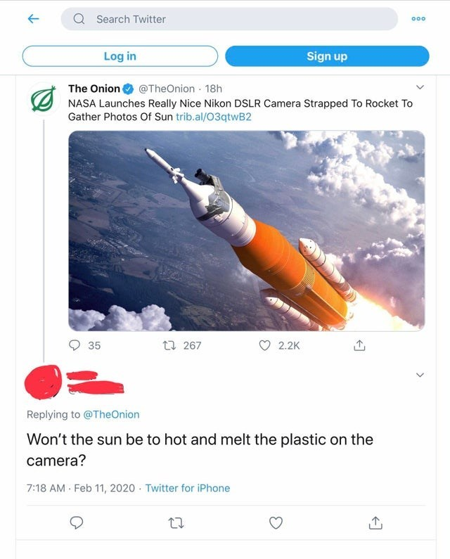 Text - Q Search Twitter 000 Log in Sign up The Onion O @TheOnion 18h NASA Launches Really Nice Nikon DSLR Camera Strapped To Rocket To Gather Photos Of Sun trib.al/03qtwB2 35 t7 267 2.2K Replying to @TheOnion Won't the sun be to hot and melt the plastic on the camera? 7:18 AM Feb 11, 2020 Twitter for iPhone