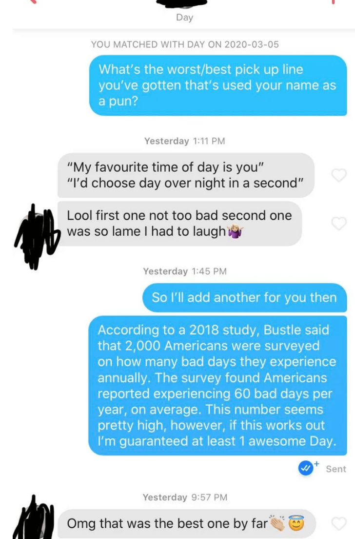 """Text - Day YOU MATCHED WITH DAY ON 2020-03-05 What's the worst/best pick up line you've gotten that's used your name as a pun? Yesterday 1:11 PM """"My favourite time of day is you"""" """"I'd choose day over night in a second"""" Lool first one not too bad second one was so lame I had to laugh Yesterday 1:45 PM So l'll add another for you then According to a 2018 study, Bustle said that 2,000 Americans were surveyed on how many bad days they experience annually. The survey found Americans reported experien"""