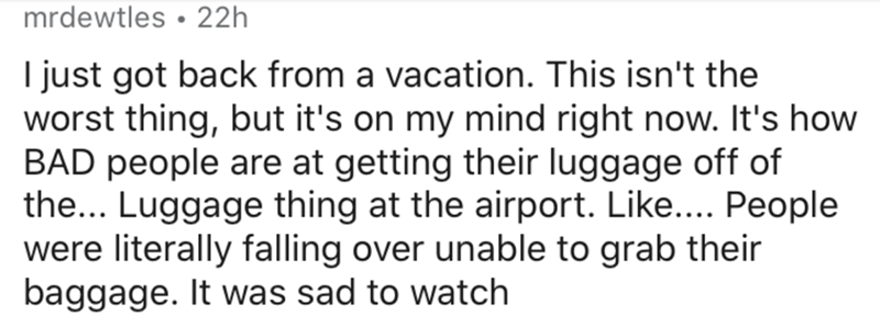 Text - mrdewtles • 22h I just got back from a vacation. This isn't the worst thing, but it's on my mind right now. It's how BAD people are at getting their luggage off of the... Luggage thing at the airport. Like... People were literally falling over unable to grab their baggage. It was sad to watch