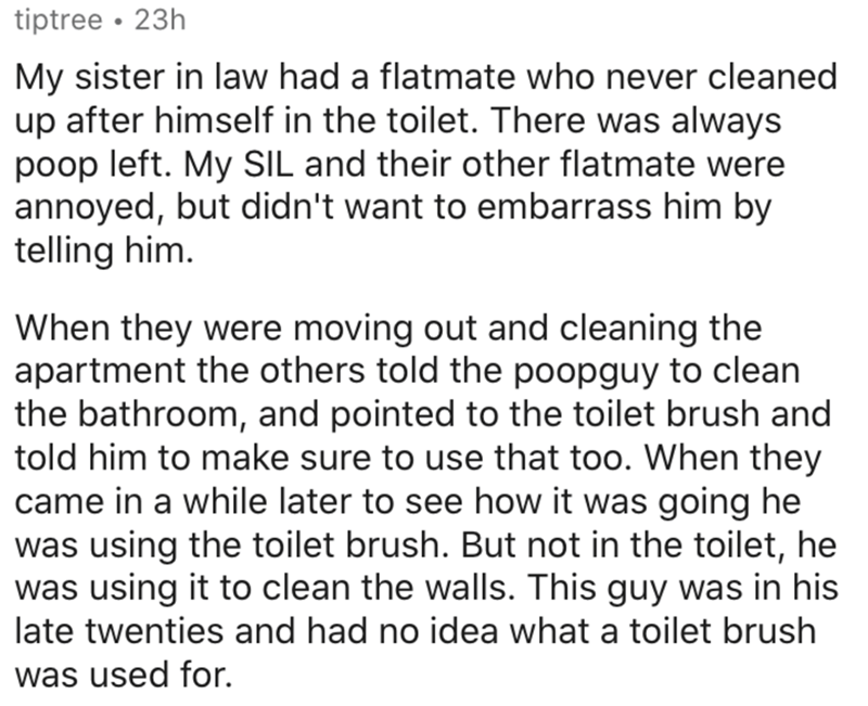Text - tiptree • 23h My sister in law had a flatmate who never cleaned up after himself in the toilet. There was always poop left. My SIL and their other flatmate were annoyed, but didn't want to embarrass him by telling him. When they were moving out and cleaning the apartment the others told the poopguy to clean the bathroom, and pointed to the toilet brush and told him to make sure to use that too. When they came in a while later to see how it was going he was using the toilet brush. But not