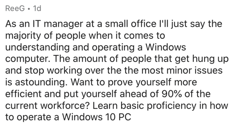 Text - ReeG • 1d As an IT manager at a small office l'll just say the majority of people when it comes to understanding and operating a Windows computer. The amount of people that get hung up and stop working over the the most minor issues is astounding. Want to prove yourself more efficient and put yourself ahead of 90% of the current workforce? Learn basic proficiency in how to operate a Windows 10 PC