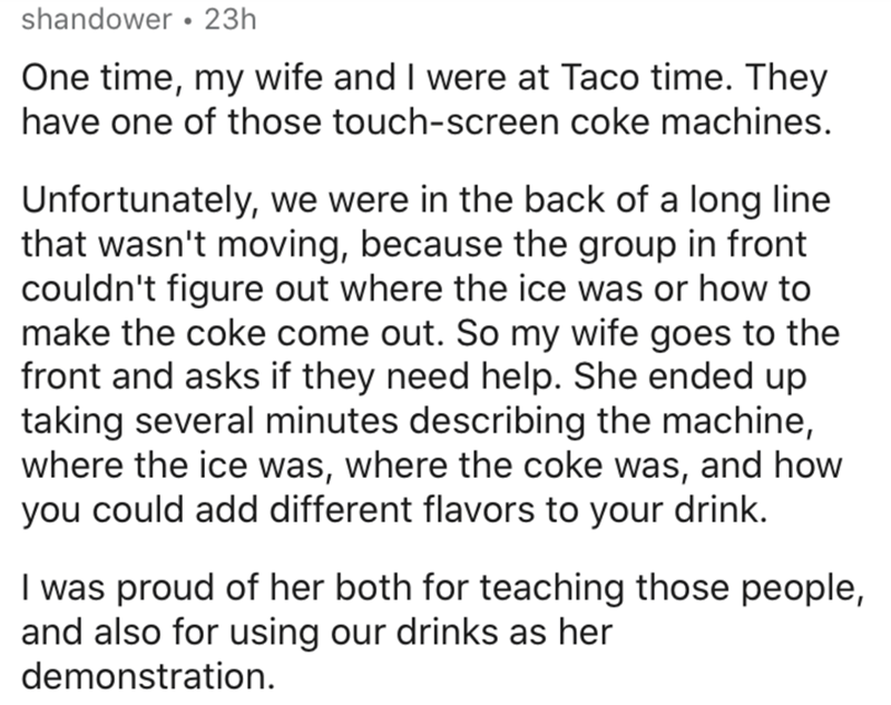 Text - shandower • 23h One time, my wife and I were at Taco time. They have one of those touch-screen coke machines. Unfortunately, we were in the back of a long line that wasn't moving, because the group in front couldn't figure out where the ice was or how to make the coke come out. So my wife goes to the front and asks if they need help. She ended up taking several minutes describing the machine, where the ice was, where the coke was, and how you could add different flavors to your drink. I w