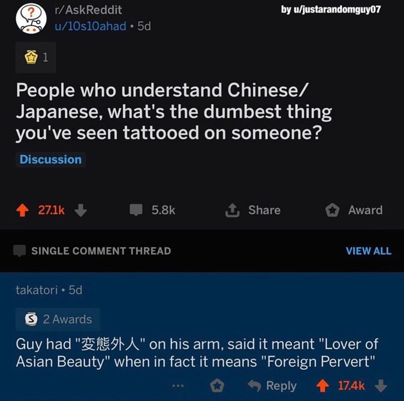"""Text - r/AskReddit by u/justarandomguy07 u/10s10ahad • 5d People who understand Chinese/ Japanese, what's the dumbest thing you've seen tattooed on someone? Discussion 27.1k 5.8k 1 Share Award SINGLE COMMENT THREAD VIEW ALL takatori • 5d S 2 Awards Guy had """"E A"""" on his arm, said it meant """"Lover of Asian Beauty"""" when in fact it means """"Foreign Pervert"""" Reply 17.4k"""