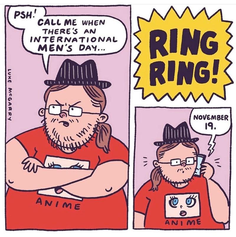 Cartoon - PSH! CALL ME WHEN THERE'S AN INTERNATIONAL MEN'S DAY... RING RING! NOVEMBER 19. ANIME ANI ME LUKE MCGARRY