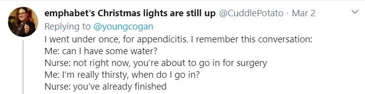 Text - emphabet's Christmas lights are still up @CuddlePotato · Mar 2 Replying to @youngcogan I went under once, for appendicitis. I remember this conversation: Me: can I have some water? Nurse: not right now, you're about to go in for surgery Me: I'm really thirsty, when do I go in? Nurse: you've already finished