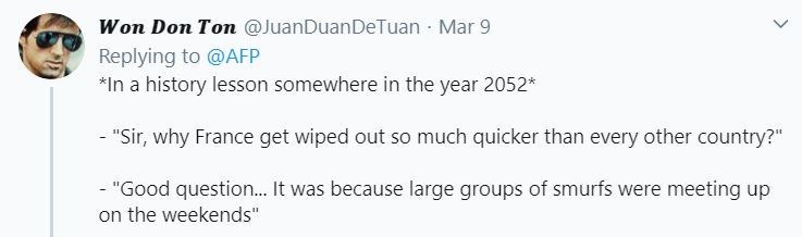 "Text - Won Don Ton @JuanDuanDeTuan Mar 9 Replying to @AFP *In a history lesson somewhere in the year 2052* - ""Sir, why France get wiped out so much quicker than every other country?"" - ""Good question.. It was because large groups of smurfs were meeting up on the weekends"""