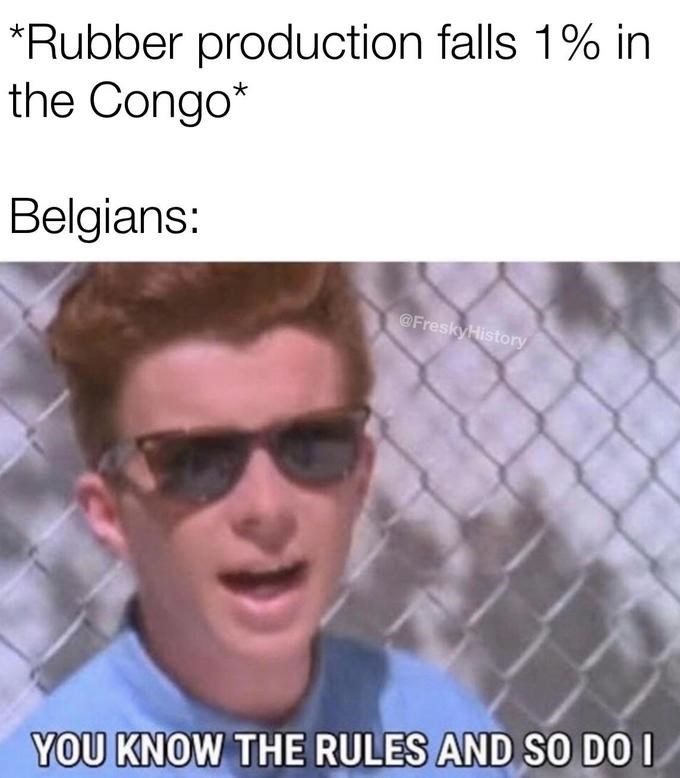 Eyewear - *Rubber production falls 1% in the Congo* Belgians: @FreskyHistory YOU KNOW THE RULES AND SO DO I