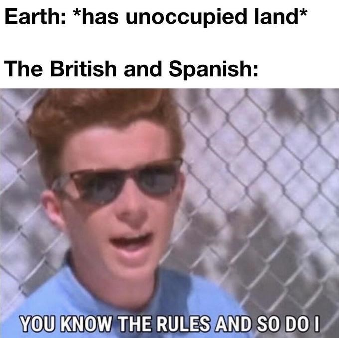 Eyewear - Earth: *has unoccupied land* The British and Spanish: YOU KNOW THE RULES AND SO DO I