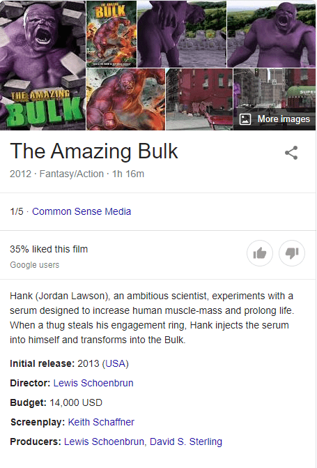 Text - BULK SUPE THE AMAYING BULK More images The Amazing Bulk 2012 · Fantasy/Action · 1h 16m 1/5 - Common Sense Media 35% liked this film Google users Hank (Jordan Lawson), an ambitious scientist, experiments with a serum designed to increase human muscle-mass and prolong life. When a thug steals his engagement ring, Hank injects the serum into himself and transforms into the Bulk. Initial release: 2013 (USA) Director: Lewis Schoenbrun Budget: 14,000 USD Screenplay: Keith Schaffner Producers: L