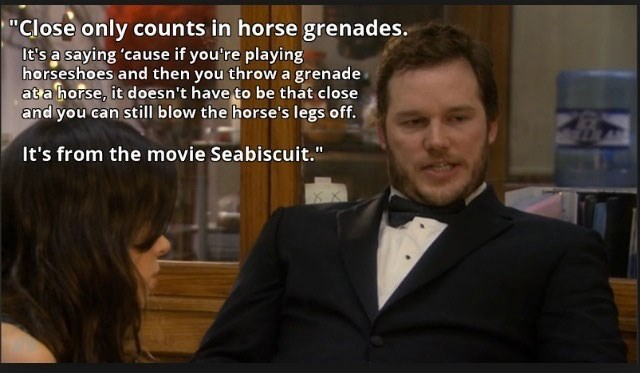 """Photo caption - """"Close only counts in horse grenades. It's a saying 'cause if you're playing horseshoes and then you throw a grenade ata horse, it doesn't have to be that close and you can still blow the horse's legs off. It's from the movie Seabiscuit."""""""