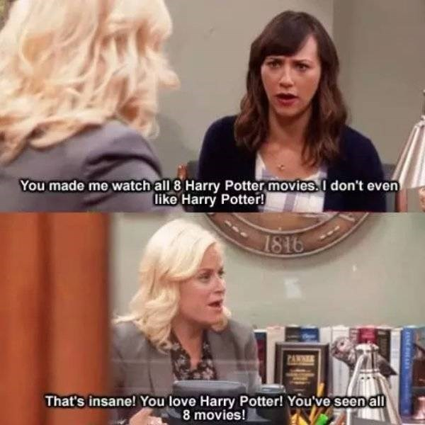Hair - You made me watch all 8 Harry Potter movies. I don't even like Harry Potter! 1816 PANNEE That's insane! You love Harry Potter! You''ve seen all 8 movies!