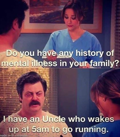 Photo caption - Do you have any history of mental illness in your family? I have an Uncle who wakes up at 5am to go running. made with mematic