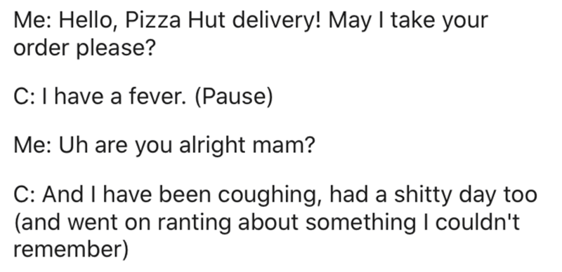 Text - Me: Hello, Pizza Hut delivery! May I take your order please? C:I have a fever. (Pause) Me: Uh are you alright mam? C: And I have been coughing, had a shitty day too (and went on ranting about something I couldn't remember)