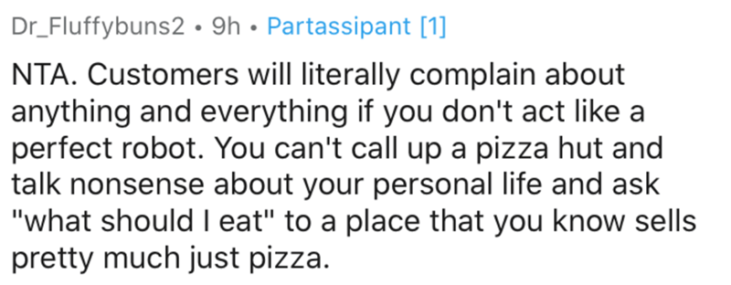 """Text - Dr_Fluffybuns2• 9h • Partassipant [1] NTA. Customers will literally complain about anything and everything if you don't act like a perfect robot. You can't call up a pizza hut and talk nonsense about your personal life and ask """"what should I eat"""" to a place that you know sells pretty much just pizza."""