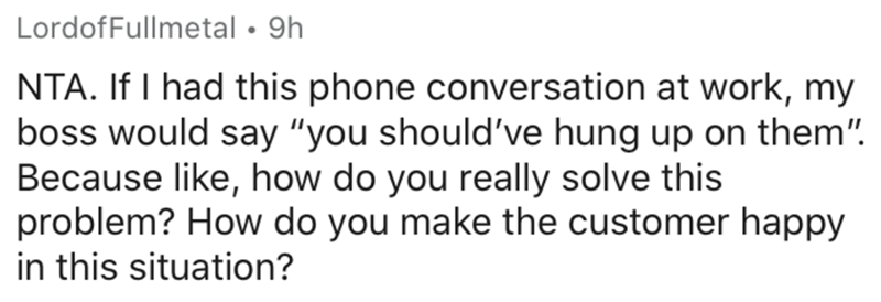 """Text - LordofFullmetal • 9h NTA. If I had this phone conversation at work, my boss would say """"you should've hung up on them"""". Because like, how do you really solve this problem? How do you make the customer happy in this situation?"""