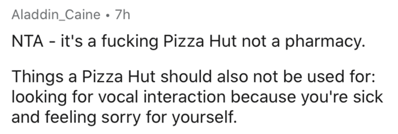 Text - Aladdin_Caine • 7h NTA - it's a fucking Pizza Hut not a pharmacy. Things a Pizza Hut should also not be used for: looking for vocal interaction because you're sick and feeling sorry for yourself.