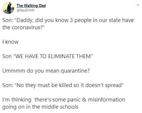 """Text - The Walking Dad @RealDMK Son: """"Daddy, did you know 3 people in our state have the coronavirus?"""" I know Son """"WE HAVE TO ELIMINATE THEM"""" Ummmm do you mean quarantine? Son: """"No they must be killed so it doesn't spread"""" I'm thinking there's some panic & misinformation going on in the middle schools"""
