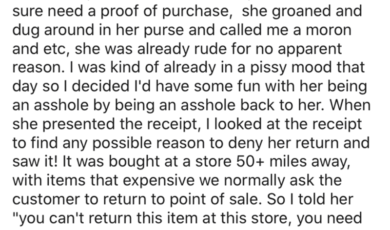Text - sure need a proof of purchase, she groaned and dug around in her purse and called me a moron and etc, she was already rude for no apparent reason. I was kind of already in a pissy mood that day so I decided l'd have some fun with her being an asshole by being an asshole back to her. When she presented the receipt, I looked at the receipt to find any possible reason to deny her return and saw it! It was bought at a store 50+ miles away, with items that expensive we normally ask the custome
