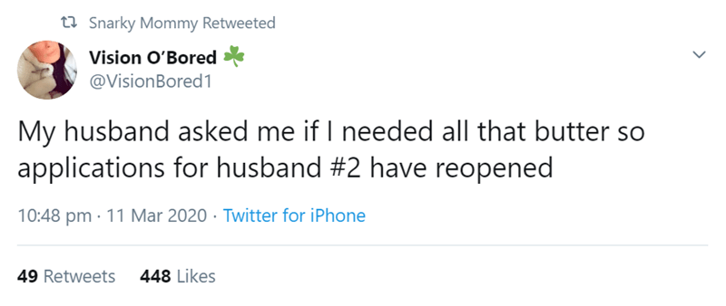 Text - ta Snarky Mommy Retweeted Vision O'Bored @VisionBored1 My husband asked me if I needed all that butter so applications for husband #2 have reopened 10:48 pm · 11 Mar 2020 · Twitter for iPhone 49 Retweets 448 Likes