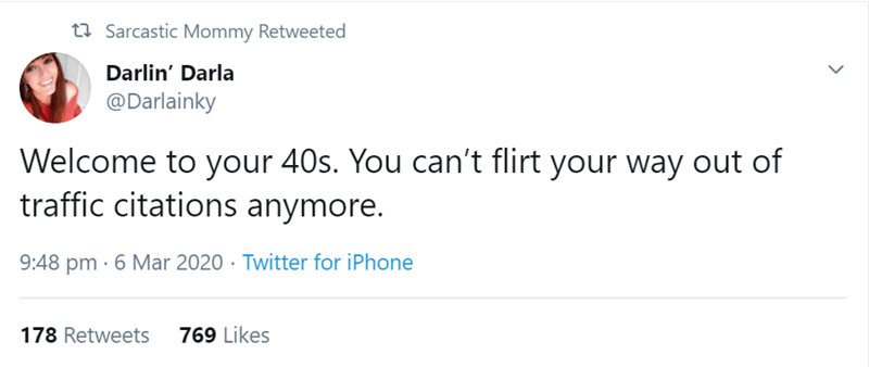 Text - t7 Sarcastic Mommy Retweeted Darlin' Darla @Darlainky Welcome to your 40s. You can't flirt your way out of traffic citations anymore. 9:48 pm · 6 Mar 2020 · Twitter for iPhone 178 Retweets 769 Likes