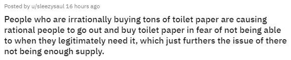 Text - Posted by u/sleezysaul 16 hours ago People who are irrationally buying tons of toilet paper are causing rational people to go out and buy toilet paper in fear of not being able to when they legitimately need it, which just furthers the issue of there not being enough supply.
