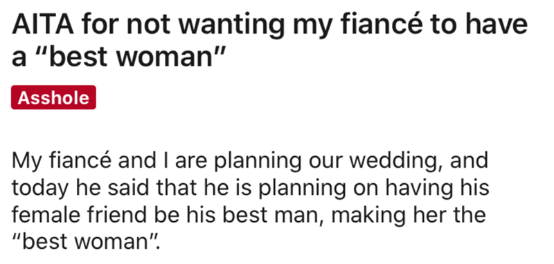 """Text - AITA for not wanting my fiancé to have a """"best woman"""" Asshole My fiancé and I are planning our wedding, and today he said that he is planning on having his female friend be his best man, making her the """"best woman""""."""