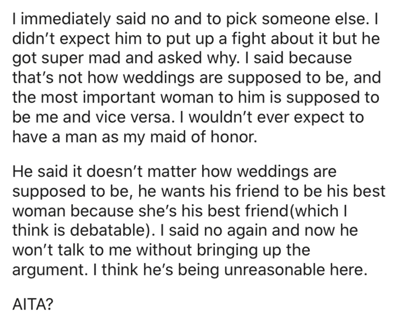 Text - I immediately said no and to pick someone else. I didn't expect him to put up a fight about it but he got super mad and asked why. I said because that's not how weddings are supposed to be, and the most important woman to him is supposed to be me and vice versa. I wouldn't ever expect to have a man as my maid of honor. He said it doesn't matter how weddings are supposed to be, he wants his friend to be his best woman because she's his best friend (which I think is debatable). I said no ag