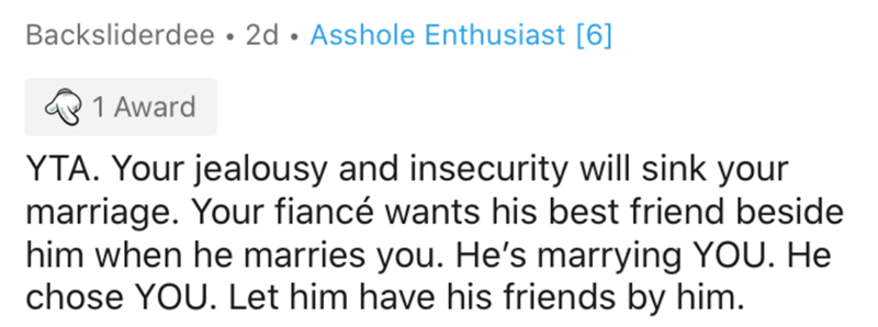 Text - Backsliderdee • 2d • Asshole Enthusiast [6] 1 Award YTA. Your jealousy and insecurity will sink your marriage. Your fiancé wants his best friend beside him when he marries you. He's marrying YOU. He chose YOU. Let him have his friends by him.