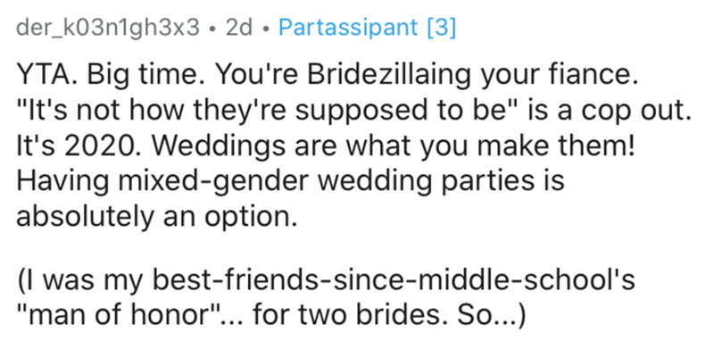 """Text - der_k03n1gh3x3• 2d • Partassipant [3] YTA. Big time. You're Bridezillaing your fiance. """"It's not how they're supposed to be"""" is a cop out. It's 2020. Weddings are what you make them! Having mixed-gender wedding parties is absolutely an option. (I was my best-friends-since-middle-school's """"man of honor""""... for two brides. So...)"""