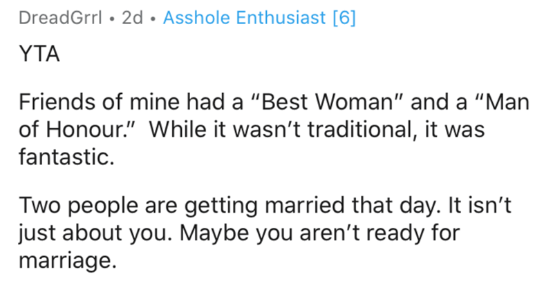 """Text - DreadGrrl • 2d • Asshole Enthusiast [6] YTA Friends of mine had a """"Best Woman"""" and a """"Man of Honour."""" While it wasn't traditional, it was fantastic. Two people are getting married that day. It isn't just about you. Maybe you aren't ready for marriage."""