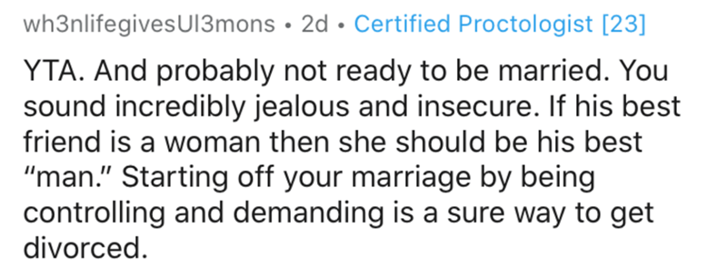 """Text - wh3nlifegivesUI3mons • 2d • Certified Proctologist [23] YTA. And probably not ready to be married. You sound incredibly jealous and insecure. If his best friend is a woman then she should be his best """"man."""" Starting off your marriage by being controlling and demanding is a sure way to get divorced."""