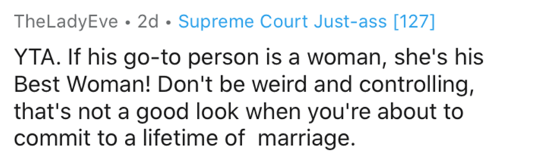 Text - TheLadyEve • 2d • Supreme Court Just-ass [127] YTA. If his go-to person is a woman, she's his Best Woman! Don't be weird and controlling, that's not a good look when you're about to commit to a lifetime of marriage.