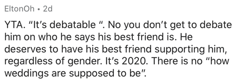 """Text - EltonOh • 2d YTA. """"It's debatable """". No you don't get to debate him on who he says his best friend is. He deserves to have his best friend supporting him, regardless of gender. It's 2020. There is no """"how weddings are supposed to be""""."""