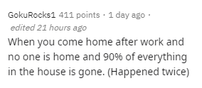 Text - GokuRocks1 411 points · 1 day ago · edited 21 hours ago When you come home after work and no one is home and 90% of everything in the house is gone. (Happened twice)