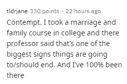 Text - tldrjane 330 points 22 hours ago Contempt. I took a marriage and family course in college and there professor said that's one of the biggest signs things are going to/should end. And I've 100% been there