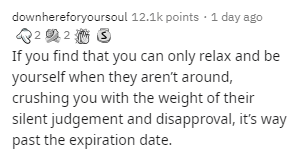 Text - downhereforyoursoul 12.1k points · 1 day ago If you find that you can only relax and be yourself when they aren't around, crushing you with the weight of their silent judgement and disapproval, it's way past the expiration date.