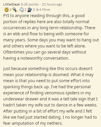 Text - LittleGlaze 8.2k points · 21 hours ago O 2 4 2 2 & 6 More FYI to anyone reading through this, a good portion of replies here are also totally normal occurrences in any long term relationship. There is an ebb and flow to being with someone for many years. Some days you may want to hang out and others where you want to be left alone. Oftentimes you can go several days without having a noteworthy conversation. Just because something like this occurs doesn't mean your relationship is doomed.
