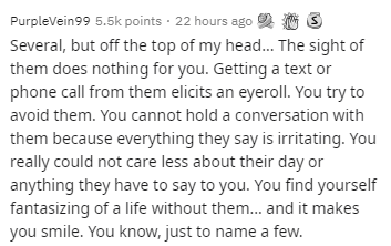 Text - PurpleVein99 5.5k points · 22 hours ago 2 O 3 Several, but off the top of my head. The sight of them does nothing for you. Getting a text or phone call from them elicits an eyerollI. You try to avoid them. You cannot hold a conversation with them because everything they say is irritating. You really could not care less about their day or anything they have to say to you. You find yourself fantasizing of a life without them.. and it makes you smile. You know, just to name a few.